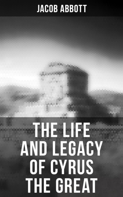 Jacob Abbott The Life and Legacy of Cyrus the Great susan glaspell the glory of the conquered