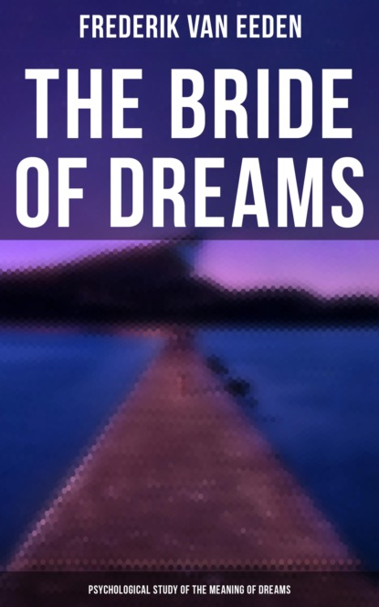 Frederik van Eeden The Bride of Dreams - Psychological Study of the Meaning of Dreams boyd w the dreams of bethany mellmoth