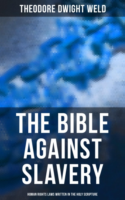 Theodore Dwight Weld The Bible Against Slavery: Human Rights Laws Written in the Holy Scripture недорого