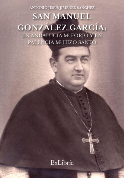 Antonio Jesús Jiménez Sánchez San Manuel González García: En Andalucía me forjó y en Palencia me hizo Santo antonio jesús jiménez sánchez san manuel gonzález garcía en andalucía me forjó y en palencia me hizo santo