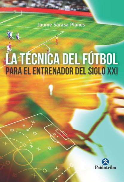 Jaume Sarasa Planes La técnica del fútbol del entrenador del siglo XXI jaume sarasa planes la técnica del fútbol del entrenador del siglo xxi