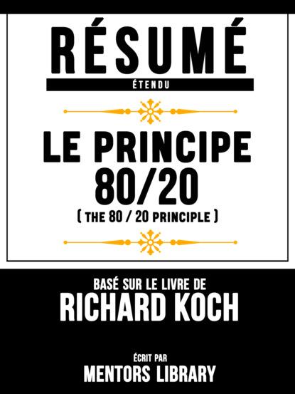 Фото - Mentors Library Resume Etendu: Le Principe 80/20 (The 80 20 Principle) - Base Sur Le Livre De Richard Koch mentors library résumé etendu 10% plus heureux 10% happier basé sur le livre de dan harris