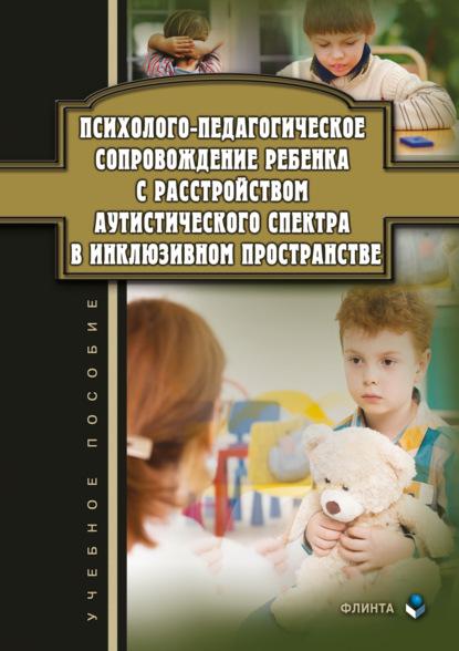 Группа авторов Психолого-педагогическое сопровождение ребенка с расстройством аутистического спектра в инклюзивном пространстве недорого