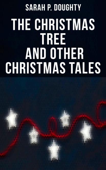 Фото - Sarah P. Doughty The Christmas Tree and Other Christmas Tales doughty l apple tree yard