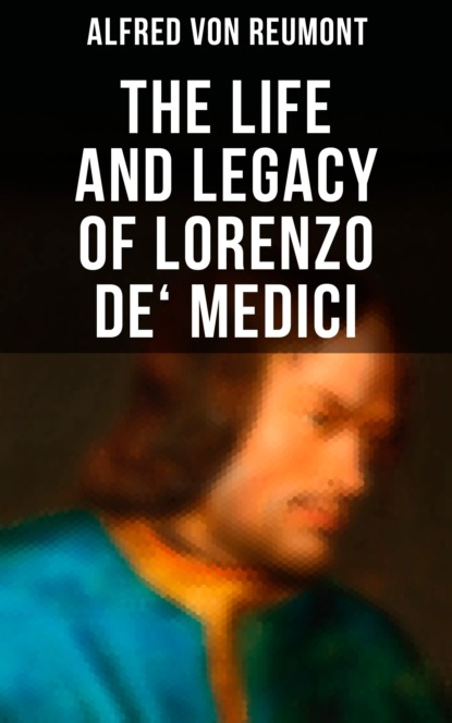Alfred von Reumont The Life and Legacy of Lorenzo de' Medici william roscoe the life of lorenzo de medici called the magnificent vol 3