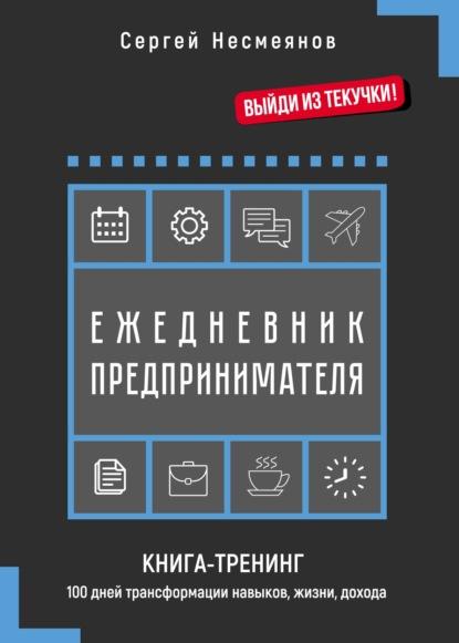 Ежедневник предпринимателя. Книга-тренинг. 100 дней трансформации навыков, жизни, дохода