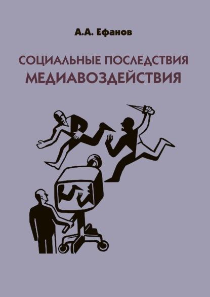 Александр Александрович Ефанов Социальные последствия медиавоздействия