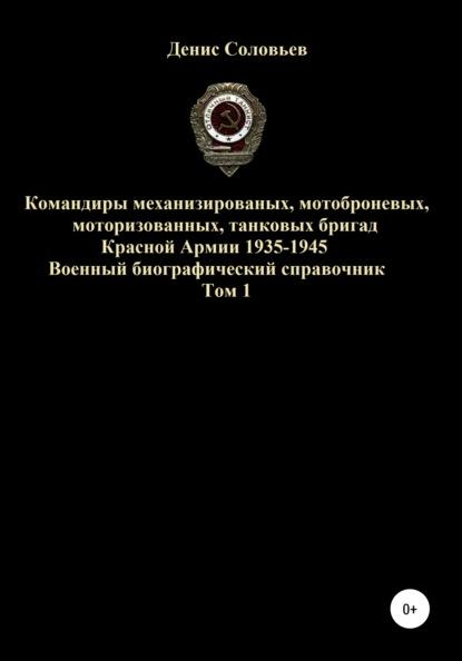 Денис Юрьевич Соловьев Командиры механизированных, мотоброневых, мотострелковых, танковых бригад Красной Армии 1935-1945 гг. Том 1 недорого