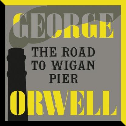 Джордж Оруэлл The Road to Wigan Pier (Unabridged)