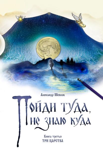 Александр Шевцов (Андреев) Пойди туда, не знаю куда. Книга 3. Три царства федоров м ю два всадника на одном коне