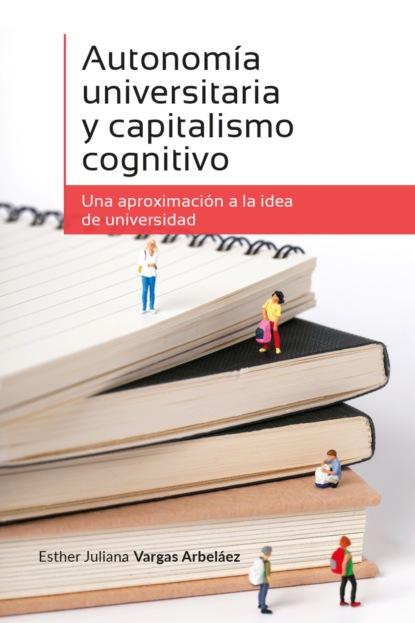 la voce del violino Esther Juliana Vargas Arbeláez Autonomía universitaria y capitalismo cognitivo