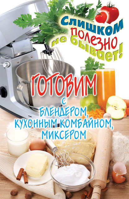 Дарья Нестерова Готовим с блендером, кухонным комбайном, миксером