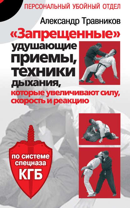 Александр Травников «Запрещенные» удушающие приемы, техники дыхания, которые увеличивают силу, скорость и реакцию. По системе спецназа КГБ эшби муата христианская йога секретные техники