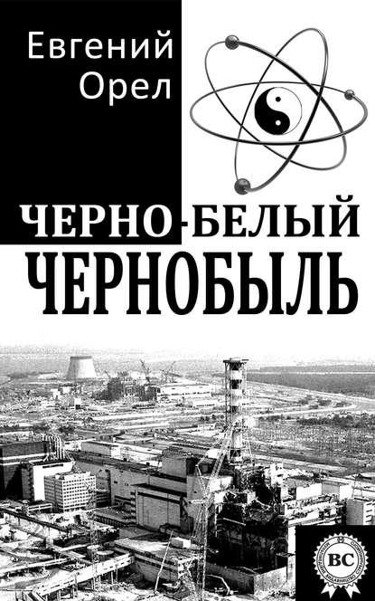 Евгений Орел Черно-белый Чернобыль кирилл мартынов чернобыль отражение катастрофы в культуре