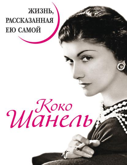 Коко Шанель Коко Шанель. Жизнь, рассказанная ею самой
