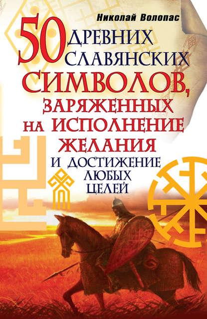 Николай Волопас 50 древних славянских символов, заряженных на исполнение желания и достижение любых целей