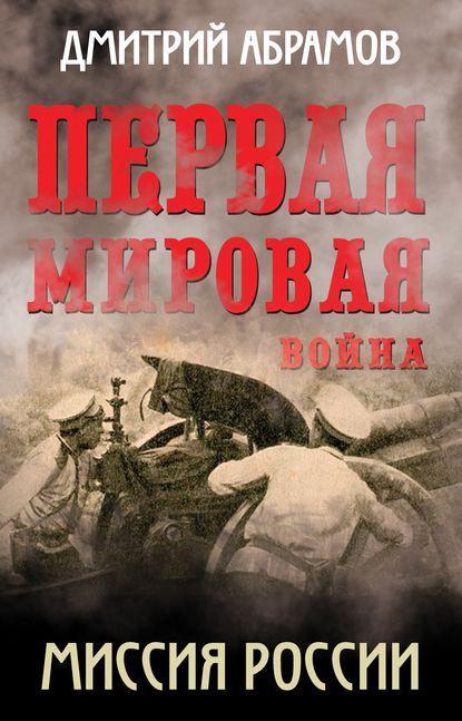 Дмитрий Абрамов Первая мировая война. Миссия России абрамов д гражданская война миссия россии