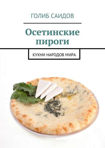 Голиб Саидов Осетинские пироги. Кухни народовмира голиб саидов записки путешественника финляндия