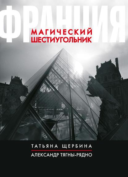 Татьяна Щербина Франция. Магический шестиугольник татьяна щербина франция магический шестиугольник