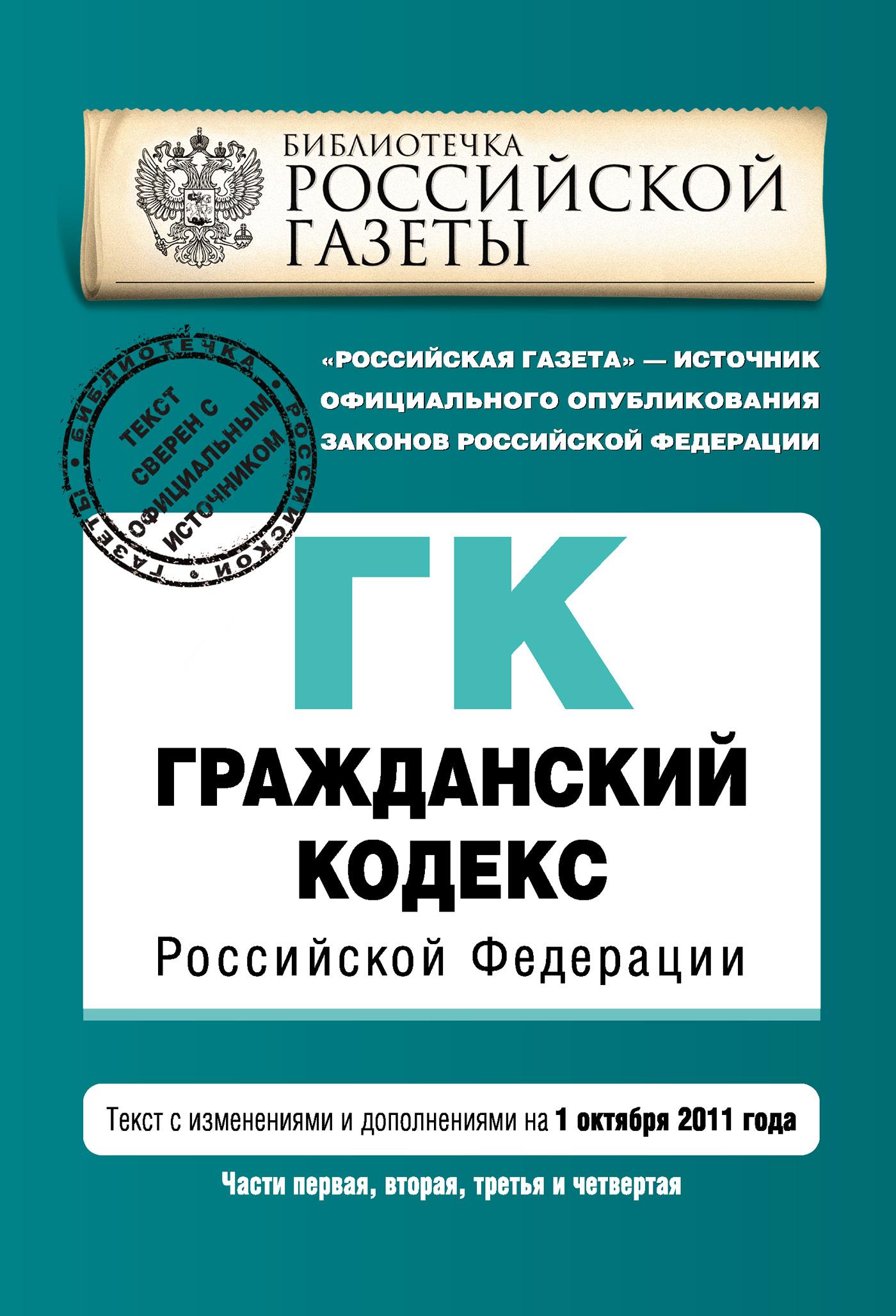 Гражданский кодекс Российской Федерации. Части первая, вторая, третья и четвертая. Текст с изменениями и дополнениями на1октября 2011г.