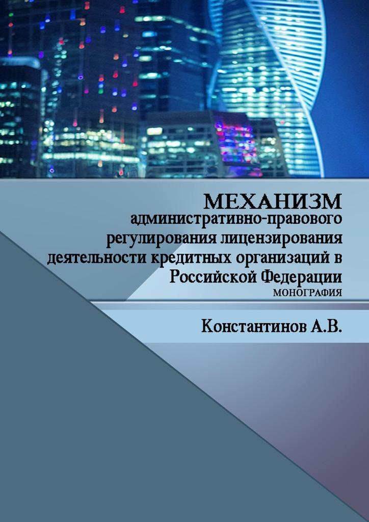 Механизм административно-правового регулирования лицензирования деятельности кредитных организаций в Российской Федерации. Монография