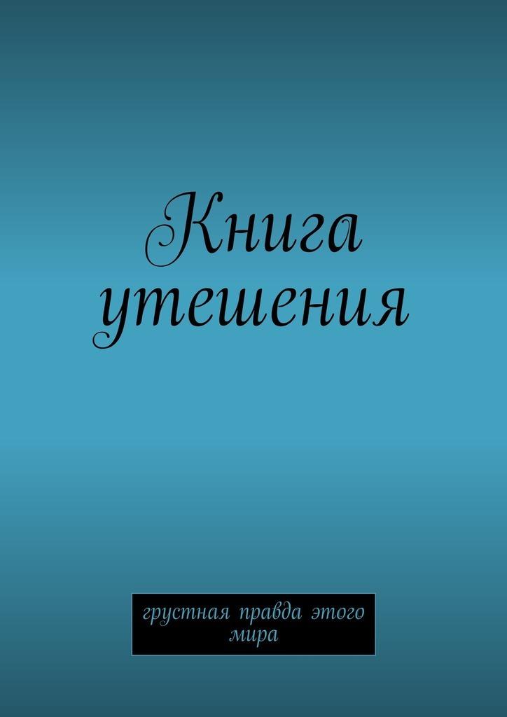 Книга утешения. Грустная правда этого мира