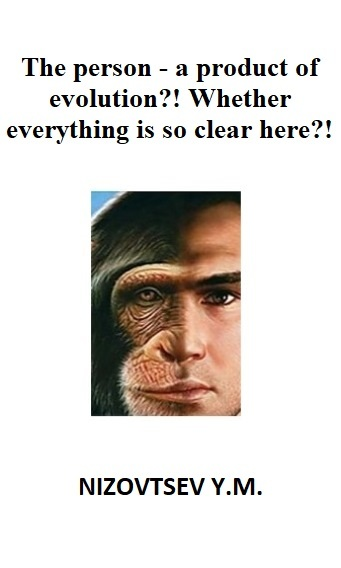 The person – a product of evolution?! Whether everything is so clear here?!