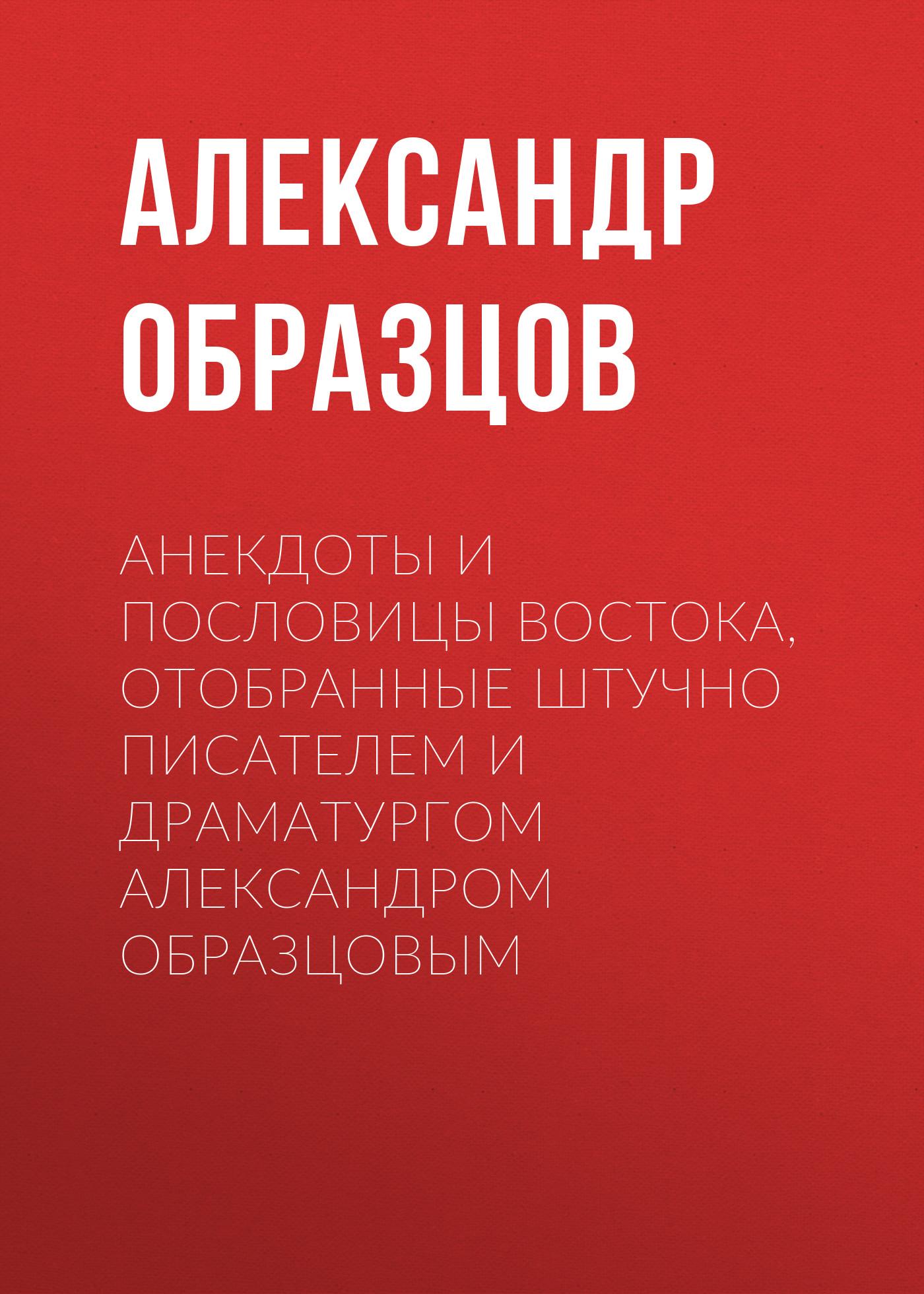 Анекдоты и пословицы Востока, отобранные штучно писателем и драматургом Александром Образцовым