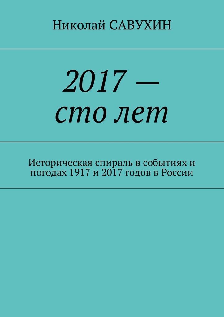 2017– столет. Историческая спираль в событиях и погодах 1917 и 2017 годов в России