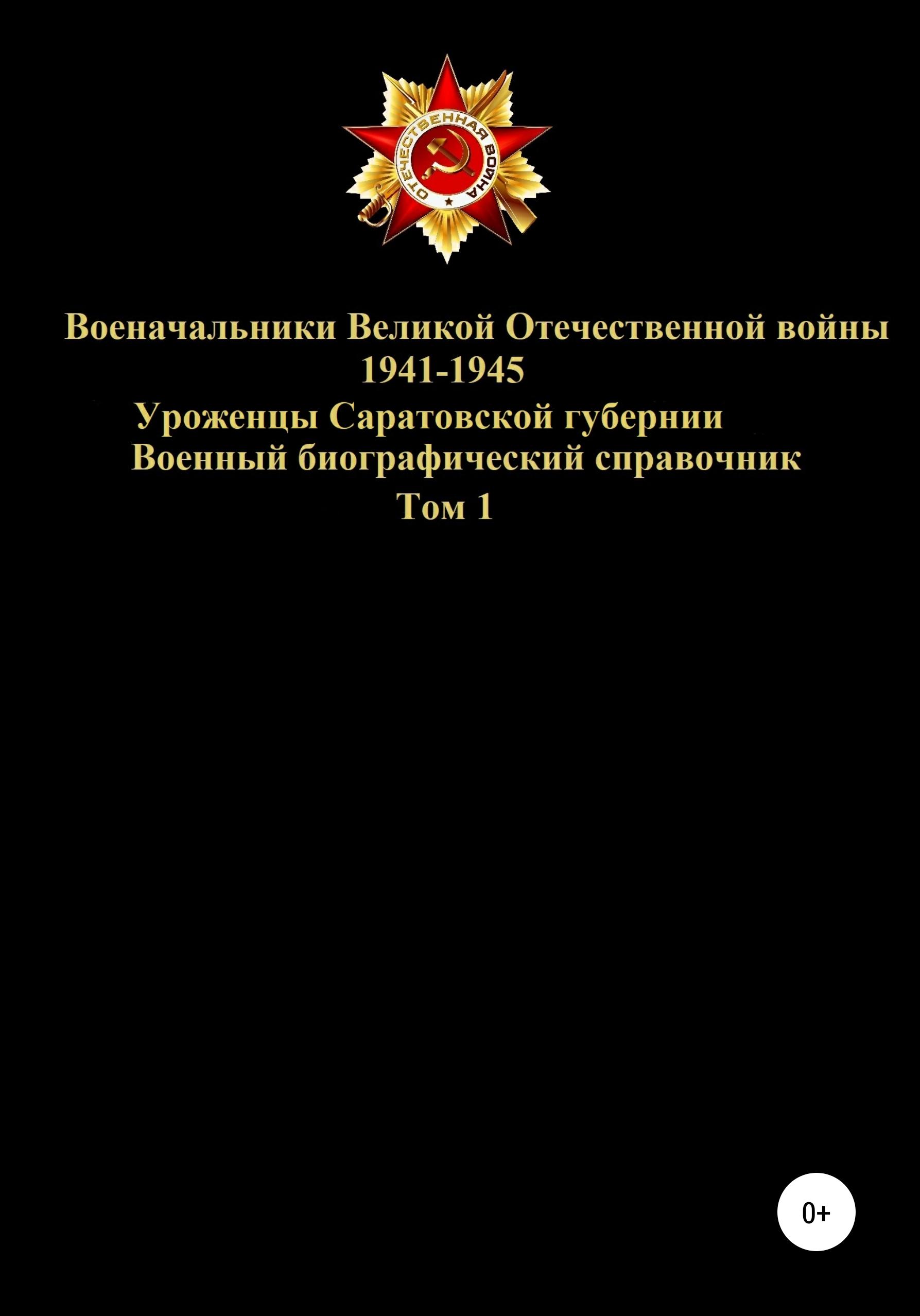 Военачальники Великой Отечественной войны 1941-1945. Уроженцы Саратовской губернии. Том 1