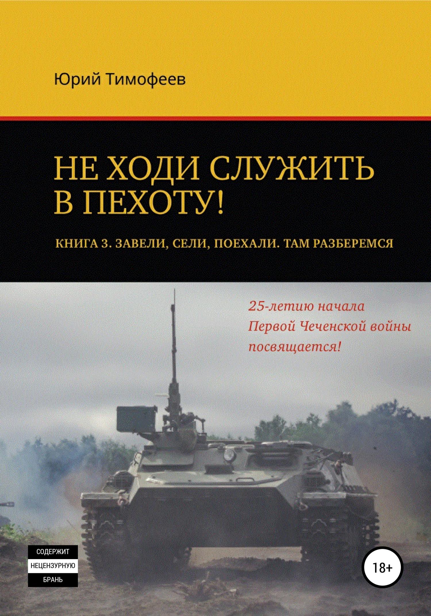 Не ходи служить в пехоту! Книга 3. Завели. Сели. Поехали. Там разберёмся. 25-летию начала первой Чеченской войны посвящается!
