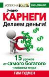 Эндрю Карнеги. Делаем деньги! 15 уроков от самого богатого человека мира