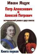 Петр Алексеевич и Алексей Петрович. Исторический роман. Книга первая