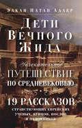 Дети Вечного Жида, или Увлекательное путешествие по Средневековью. 19 рассказов странствующих еврейских ученых, купцов, послов и паломников