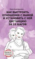 Как выстроить отношения с мамой и установить с ней дистанцию за 15 шагов. Книга-тренинг