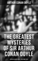 The Greatest Mysteries of Sir Arthur Conan Doyle: Complete Sherlock Holmes Series, True Crime Tales & Supernatural Cases