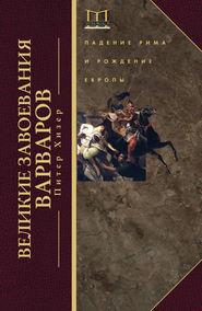 Великие завоевания варваров. Падение Рима и рождение Европы