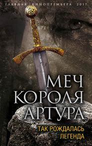 Меч короля Артура. Так рождалась легенда