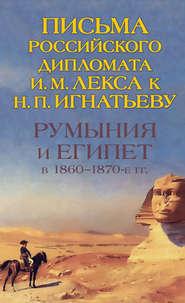 Румыния и Египет в 1860-1870-е гг. Письма российского дипломата И. И. Лекса к Н. П. Игнатьеву