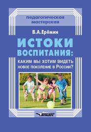 Истоки воспитания: каким мы хотим видеть новое поколение в России?