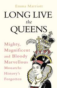 Long Live the Queens: Mighty, Magnificent and Bloody Marvellous Monarchs History's Forgotten