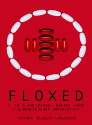Floxed - I am a collateral damage from fluoroquinolone Antibiotics