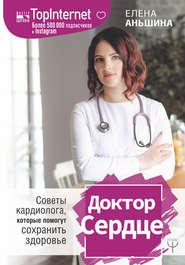Доктор Сердце. Советы кардиолога, которые помогут сохранить здоровье