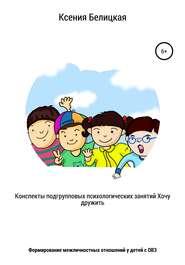 Конспекты подгрупповых психологических занятий «Хочу дружить!»