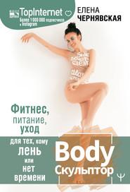 BodyСкульптор. Фитнес, питание, уход для тех, кому лень или нет времени