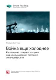 Ключевые идеи книги: Война еще холоднее. Как Америка потеряла контроль над международной торговлей энергоресурсами. Марин Катуза