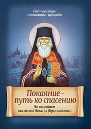 Покаяние – путь ко спасению. По творениям святителя Игнатия (Брянчанинова)