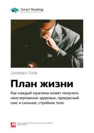 Ключевые идеи книги: План жизни. Как каждый мужчина может получить неисчерпаемое здоровье, прекрасный секс и сильное, стройное тело. Джеффри Лайф