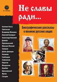Не славы ради… Биографические рассказы о великих русских людях