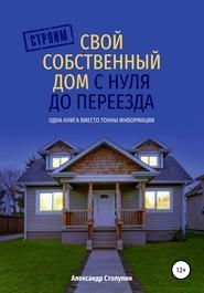 Строим свой собственный дом с нуля до переезда